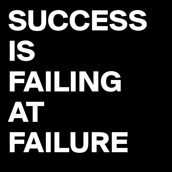 SUCCESS IS FAILING AT FAILURE