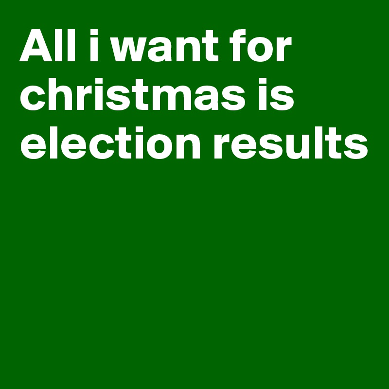 All i want for christmas is election results