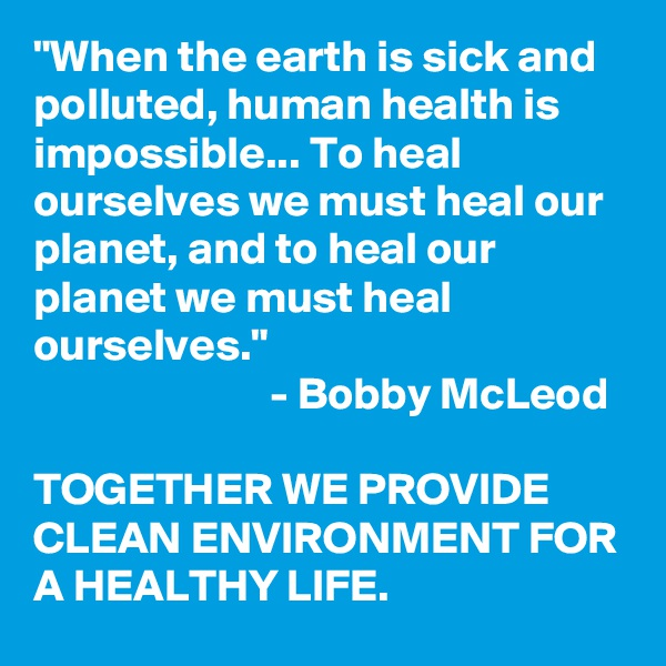 """""""When the earth is sick and polluted, human health is impossible... To heal ourselves we must heal our planet, and to heal our planet we must heal ourselves.""""                           - Bobby McLeod  TOGETHER WE PROVIDE CLEAN ENVIRONMENT FOR A HEALTHY LIFE."""
