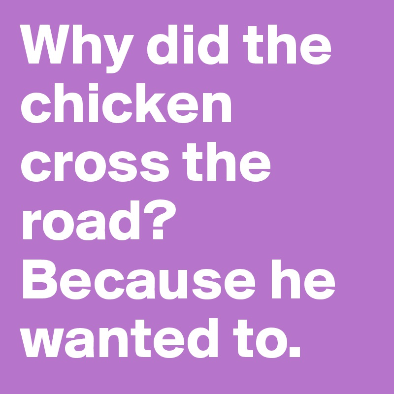 Why did the chicken cross the road? Because he wanted to.