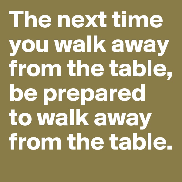 The next time you walk away from the table, be prepared to walk away from the table.