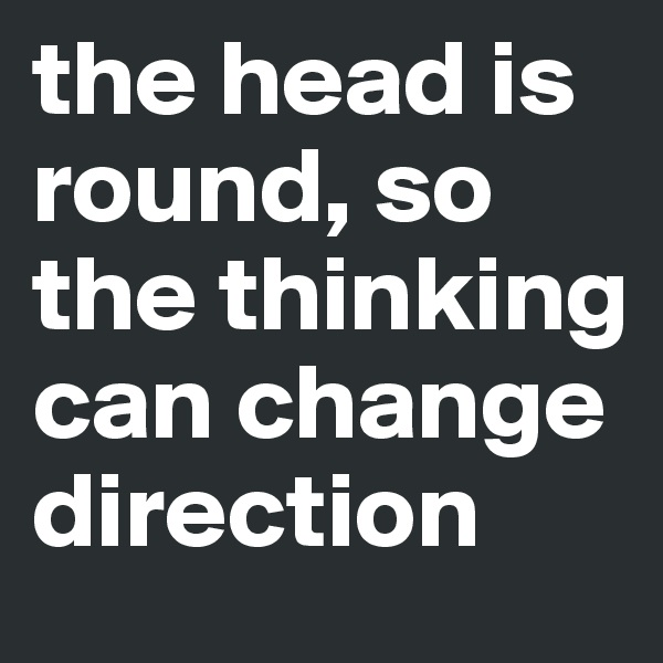 the head is round, so the thinking can change direction