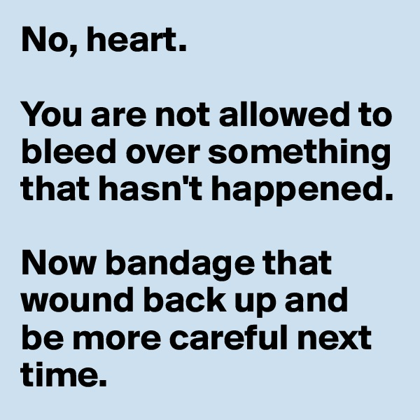 No, heart.   You are not allowed to bleed over something that hasn't happened.   Now bandage that wound back up and be more careful next time.