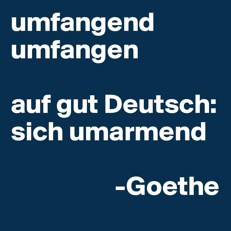 umfangend umfangen  auf gut Deutsch: sich umarmend                     -Goethe