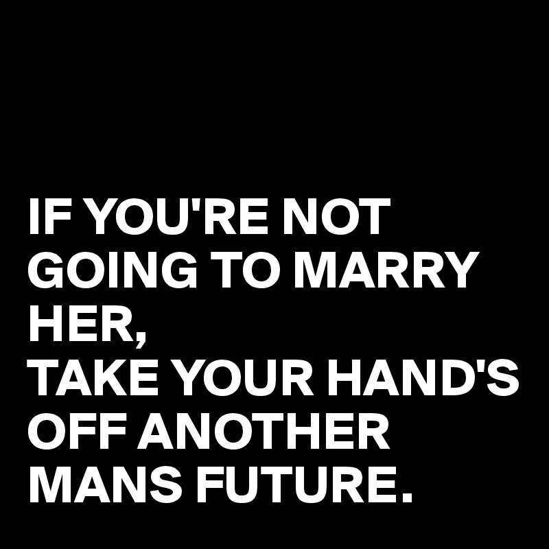 IF YOU'RE NOT GOING TO MARRY HER, TAKE YOUR HAND'S OFF ANOTHER MANS FUTURE.