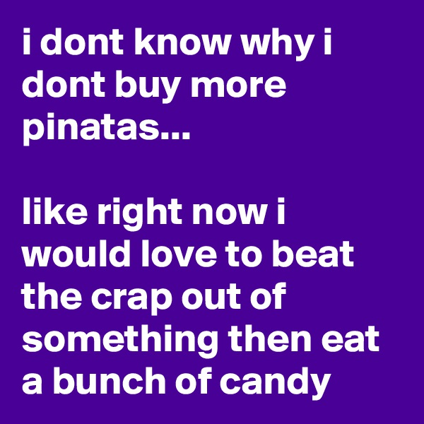 i dont know why i dont buy more pinatas...  like right now i would love to beat the crap out of something then eat a bunch of candy