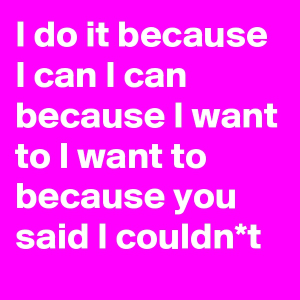 I do it because I can I can because I want to I want to because you said I couldn*t