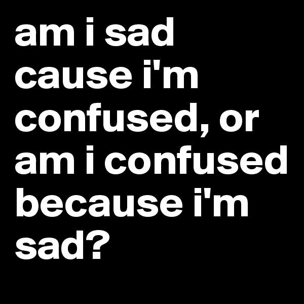 am i sad cause i'm confused, or am i confused because i'm sad?