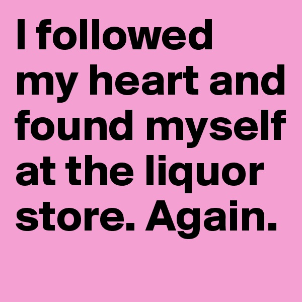 I followed my heart and found myself at the liquor store. Again.