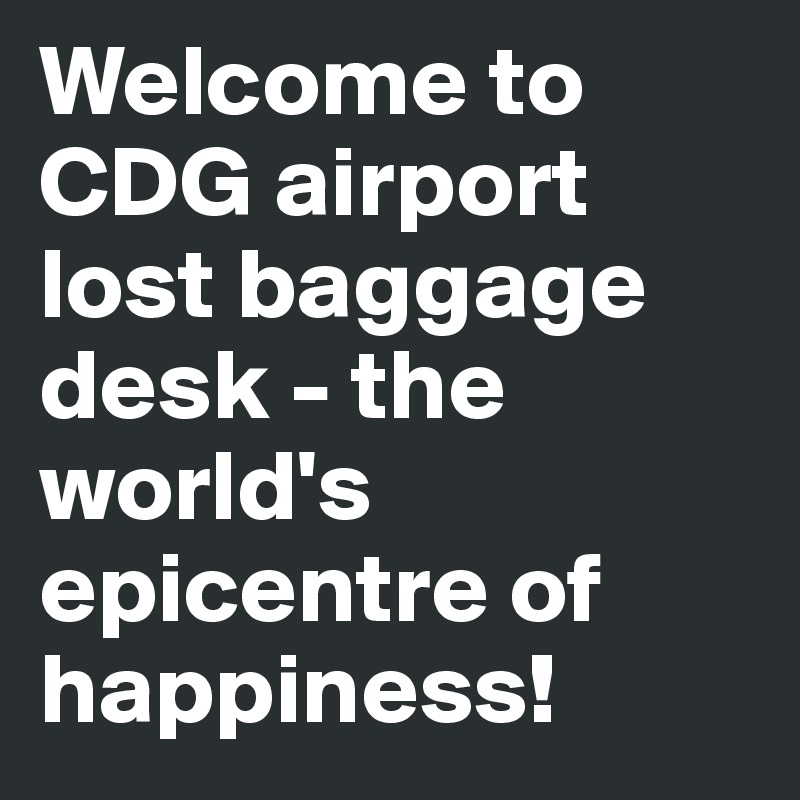 Welcome to CDG airport lost baggage desk - the world's epicentre of happiness!