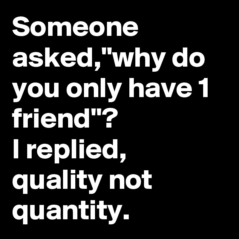 """Someone asked,""""why do you only have 1 friend""""? I replied, quality not quantity."""