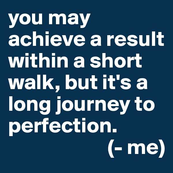 you may achieve a result within a short walk, but it's a long journey to perfection.                        (- me)