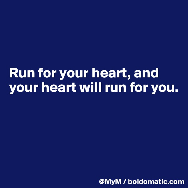 Run for your heart, and your heart will run for you.