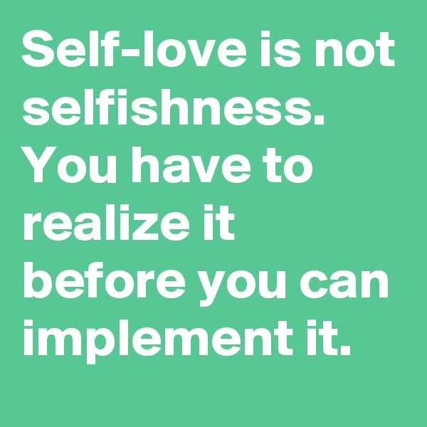 Self-love is not selfishness. You have to realize it before you can implement it.