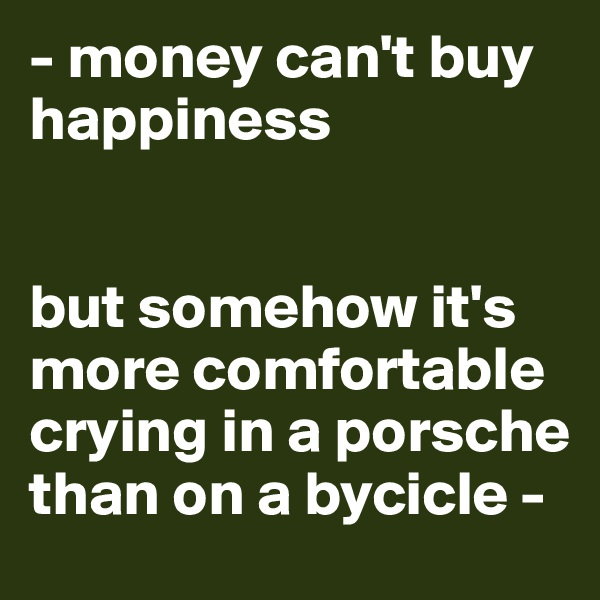 - money can't buy happiness   but somehow it's more comfortable crying in a porsche than on a bycicle -