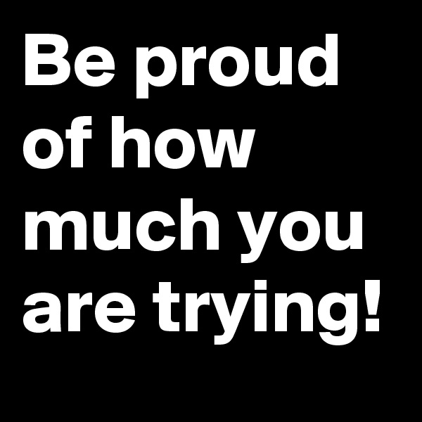 Be proud of how much you are trying!