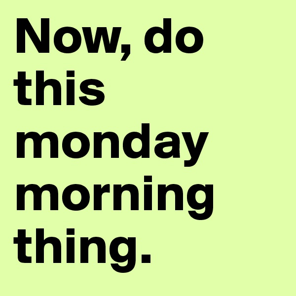 Now, do this monday morning thing.