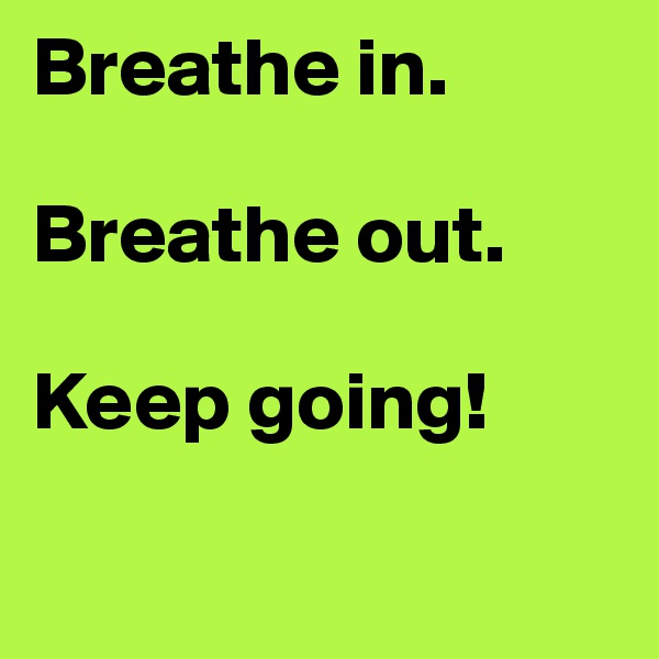 Breathe in.  Breathe out.  Keep going!