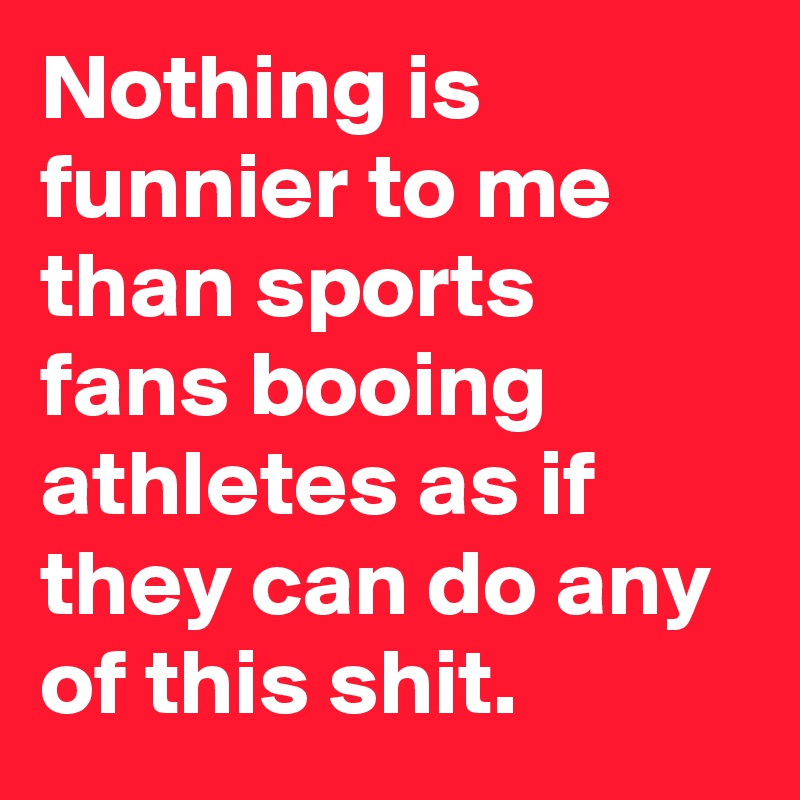 Nothing is funnier to me than sports fans booing athletes as if they can do any of this shit.
