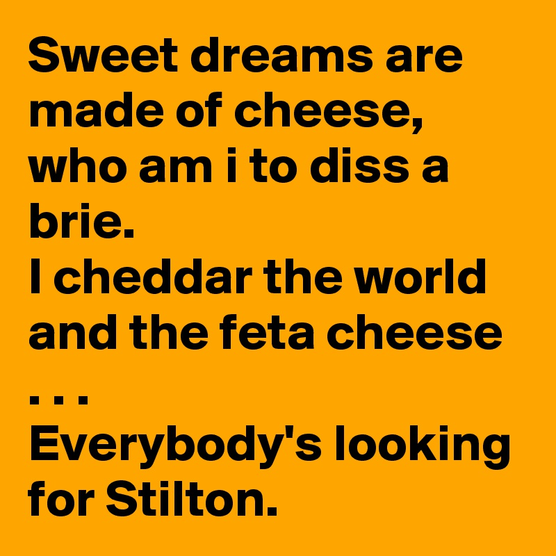 Sweet dreams are made of cheese, who am i to diss a brie. I cheddar the world and the feta cheese . . .    Everybody's looking for Stilton.