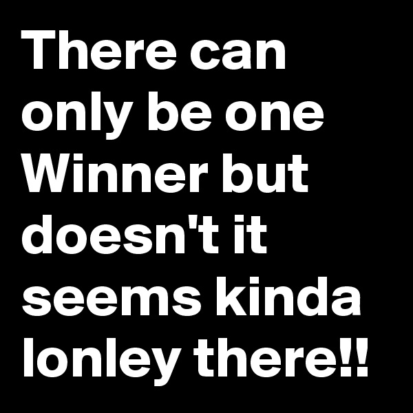 There can only be one Winner but doesn't it seems kinda lonley there!!