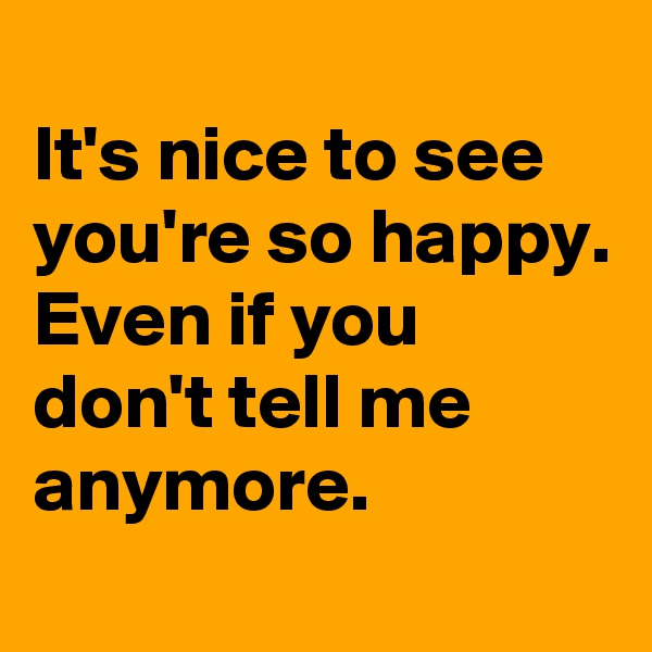 It's nice to see you're so happy.  Even if you don't tell me anymore.