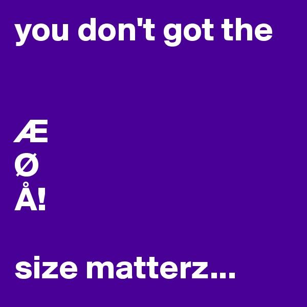 you don't got the    Æ Ø Å!  size matterz...