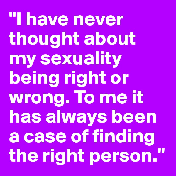 """""""I have never thought about my sexuality being right or wrong. To me it has always been a case of finding the right person."""""""