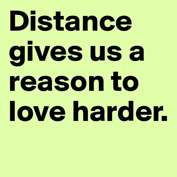 Distance gives us a reason to love harder.