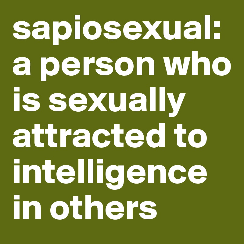 Sapiosexual a person who is sexually attracted to intelligence in others
