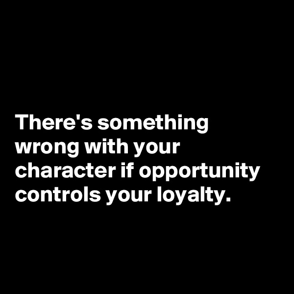 There's something wrong with your character if opportunity controls your loyalty.