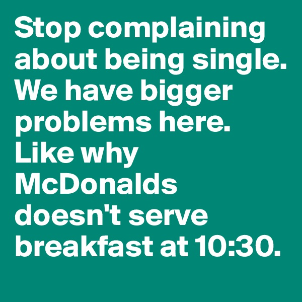Stop complaining about being single. We have bigger problems here. Like why McDonalds doesn't serve breakfast at 10:30.