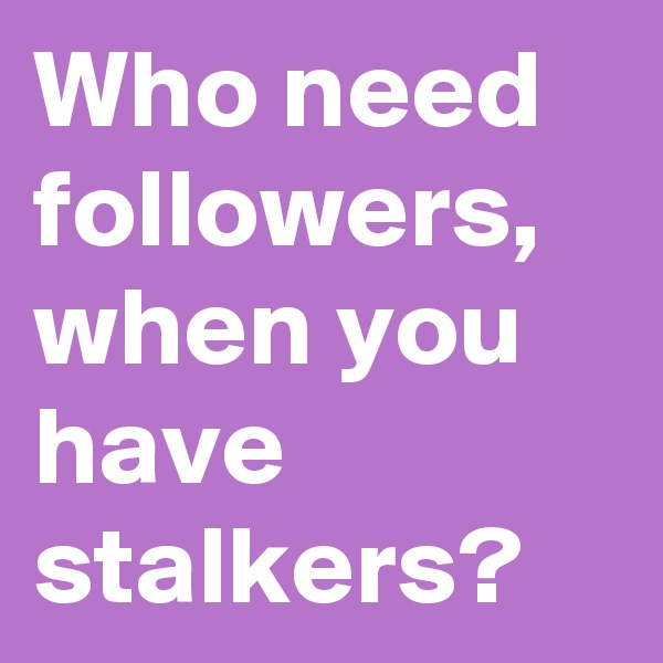 Who need followers, when you have stalkers?