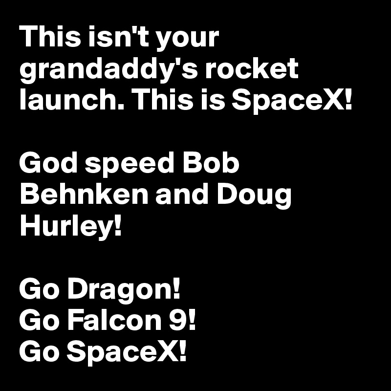 This isn't your grandaddy's rocket launch. This is SpaceX!   God speed Bob Behnken and Doug Hurley!  Go Dragon!  Go Falcon 9!  Go SpaceX!