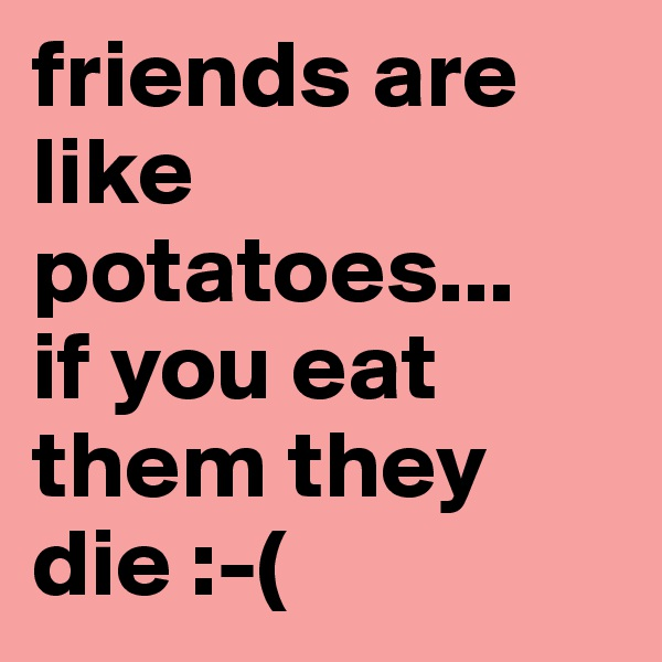 friends are like potatoes... if you eat them they die :-(