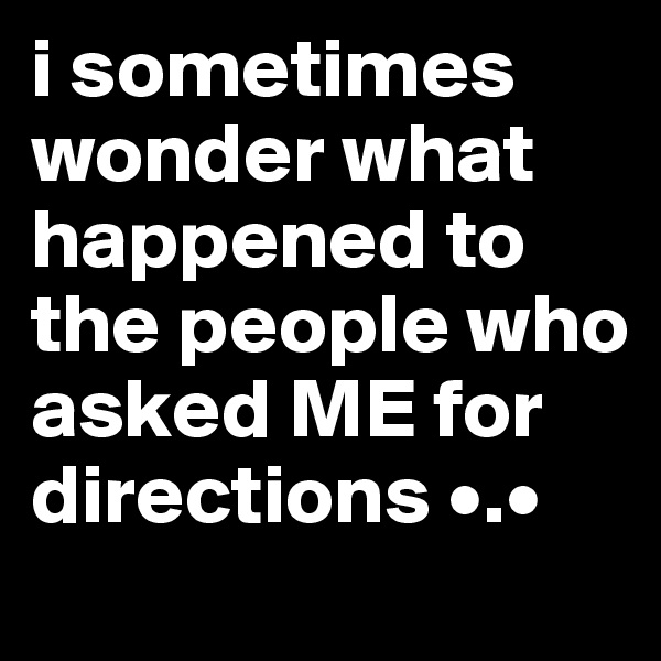 i sometimes wonder what happened to the people who asked ME for directions •.•