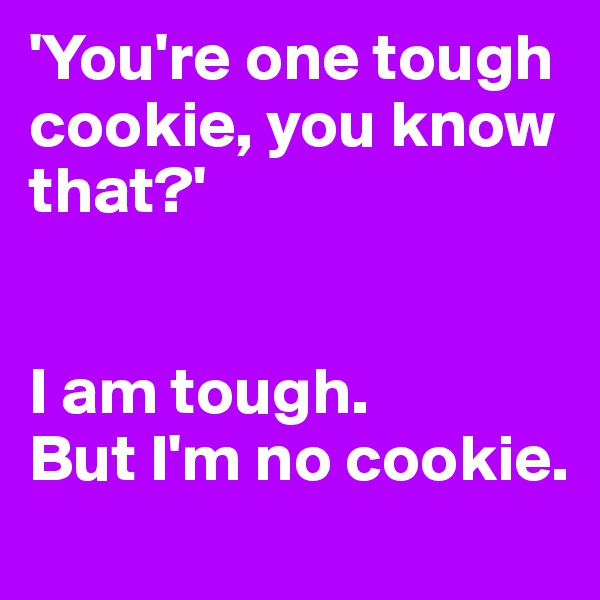 'You're one tough cookie, you know that?'   I am tough. But I'm no cookie.