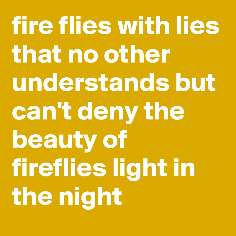 fire flies with lies that no other understands but can't deny the beauty of fireflies light in the night