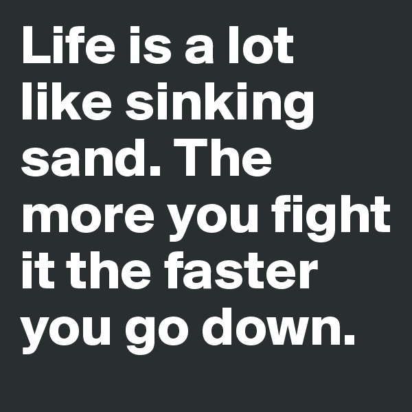 Life is a lot like sinking sand. The more you fight it the faster you go down.
