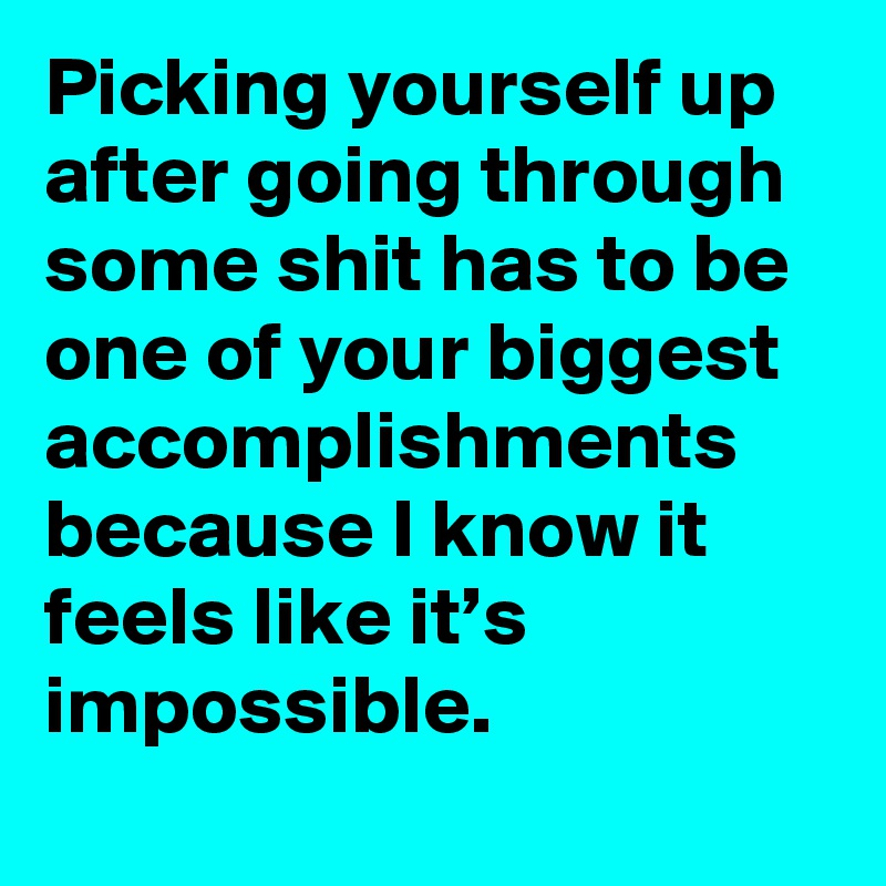 Picking yourself up after going through some shit has to be one of your biggest accomplishments because I know it feels like it's impossible.