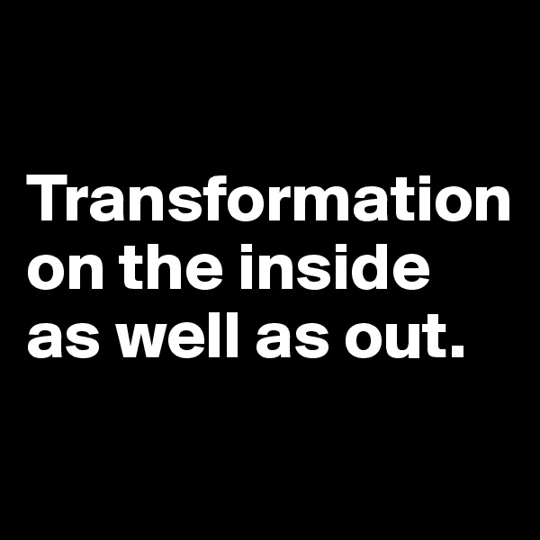 Transformation on the inside as well as out.