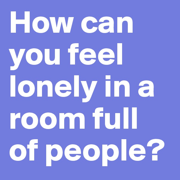 How can you feel lonely in a room full of people?