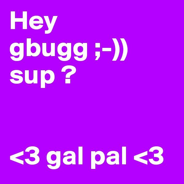 Hey gbugg ;-)) sup ?    <3 gal pal <3