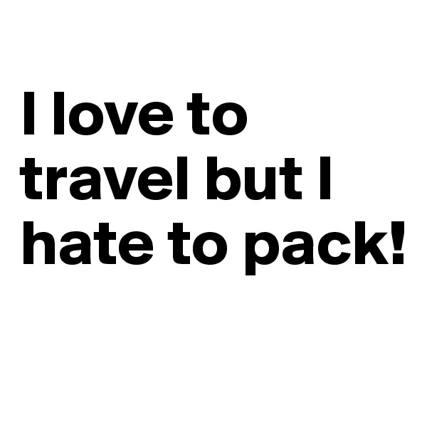 I love to travel but I hate to pack!