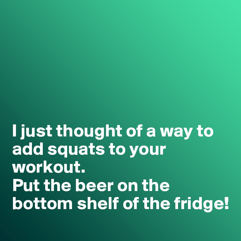 I just thought of a way to add squats to your workout.  Put the beer on the bottom shelf of the fridge!