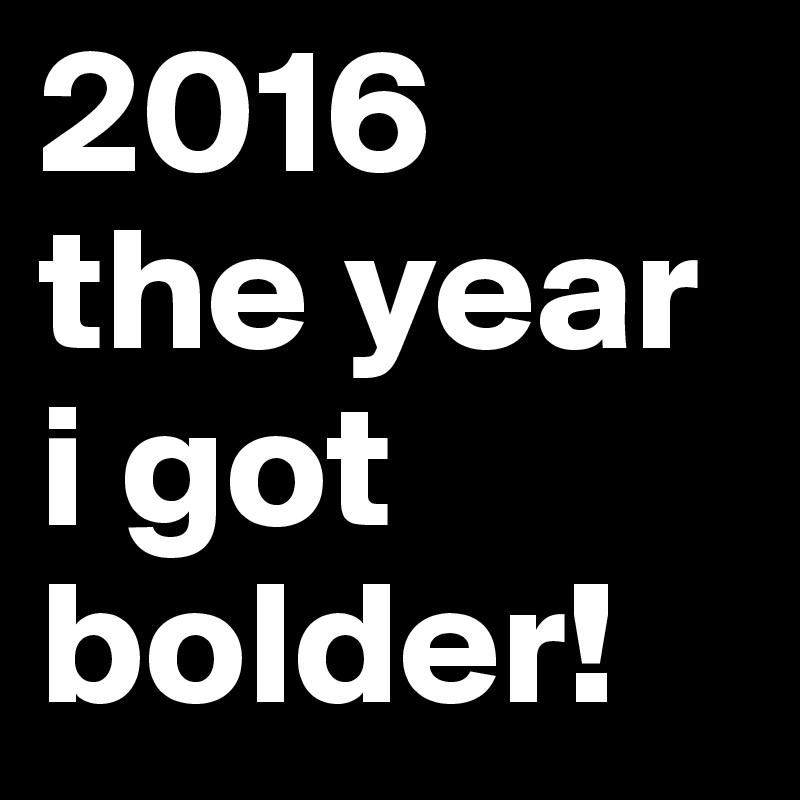 2016 the year i got bolder!