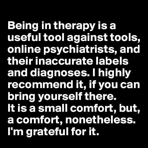 Being in therapy is a useful tool against tools, online psychiatrists, and their inaccurate labels and diagnoses. I highly recommend it, if you can bring yourself there.  It is a small comfort, but, a comfort, nonetheless. I'm grateful for it.