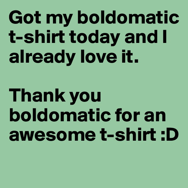 Got my boldomatic t-shirt today and I already love it.   Thank you boldomatic for an awesome t-shirt :D