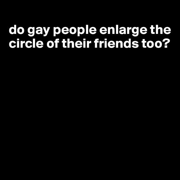 do gay people enlarge the circle of their friends too?