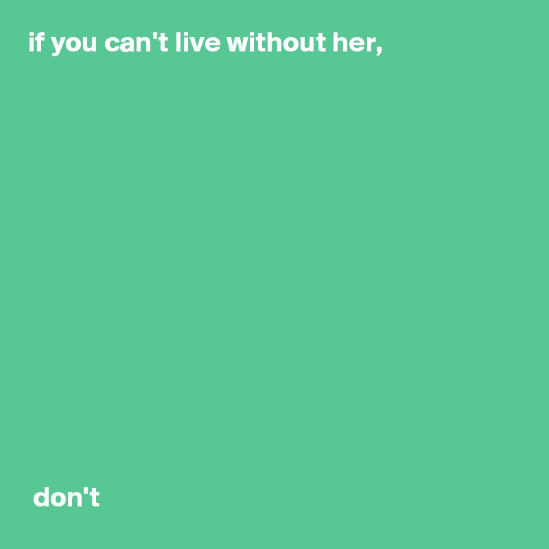 If You Cant Live Without Her Dont Post By Baconbro27 On Boldomatic